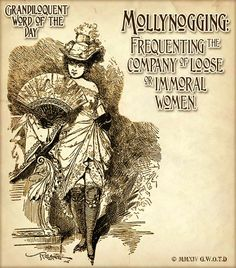 "Mollynogging (MAHL•ee•nog•ing) Verb: -An old Lincolnshire word meaning ""Frequenting the company of loose or immoral women."" A.K.A. ""whorin' around"""