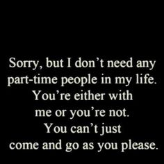 That's why I push alot of people away.Because there part-time people.