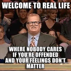 Welcome to real life where nobody cares if you're offended and your feelings don't matter.