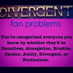 [Divergent Fan Problems] i also know what faction they grew up in and transferred to.  Ya know, people in generally are so morally degraded because of sin that sometimes it's hard to see what they value most ergo which faction they'd be in. Then there are some people that are soooo definitely one faction.