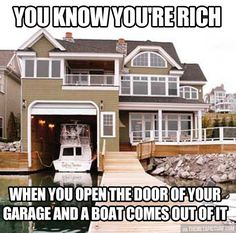 you know you're rich when you open the door of your garage and a boat comes out of it...