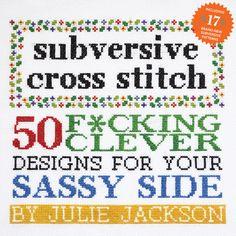 """Subversive Cross Stitch: 50 F*cking Clever Designs For Your Sassy Sid | Subversive Cross Stitch"