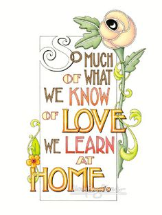 So much of what we know of love we learn at home.