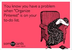 You know you have a problem when 'Organize Pinterest' is on your to-do list. ~ YES!!  I totally need to take some time to get my boards better organized/broken down...I've been meaning to for a while now.  I'm always pinning so much stuff! lol
