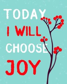 make a conscious decision and effort to choose JOY everyday, I promise your life will never be the same!