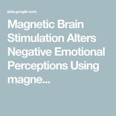 Magnetic Brain Stimulation Alters Negative Emotional Perceptions  Using magne...