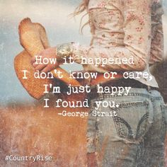 How it happened I don't know or care, I'm just happy I found you. #GeorgeStrait #KingGeorge #CountryMusic #CountryRise #Quotes