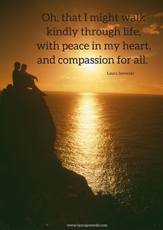 Oh, that I may walk softly through life with peace in my heart and compassion for all.
