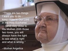 """There are two things I want you to do--keep close to Our Lord in the Holy Eucharist...[and] stay close to His Mother. With those two loves, you will always have the light to see what is right and what is wrong."" --Mother Angelica"