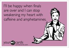 I'll be happy when finals are over and I can stop weakening my heart with caffeine and amphetamines.   Cry For Help Ecard   someecards.com