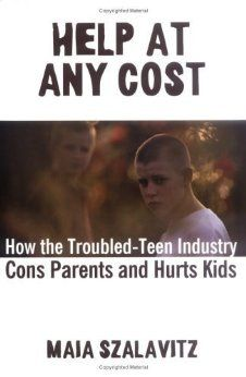 Help at Any Cost: How the Troubled-Teen Industry Cons Parents and Hurts Kids: Maia Szalavitz