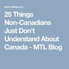 25 Things Non-Canadians Just Don't Understand About Canada - MTL Blog