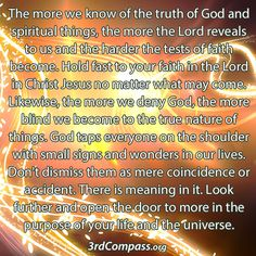 The more we know of the truth of God and spiritual things, the more the Lord reveals to us and the harder the tests of faith become. Hold fast to your faith in the Lord in Christ Jesus no matter what may come. Likewise, the more we deny God, the more blind we become to the true nature of things. God taps everyone on the shoulder with small signs and wonders in our lives. Don't dismiss them as mere coincidence or accident. There is meaning in it... http://3rdCompass.org