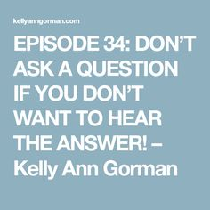 EPISODE 34: DON'T ASK A QUESTION IF YOU DON'T WANT TO HEAR THE ANSWER! – Kelly Ann Gorman