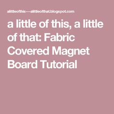 a little of this, a little of that: Fabric Covered Magnet Board Tutorial