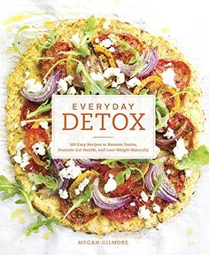 Everyday Detox: 100 Easy Recipes to Remove Toxins, Promote Gut Health, and Lose Weight Naturally by Megan Gilmore @detoxinista