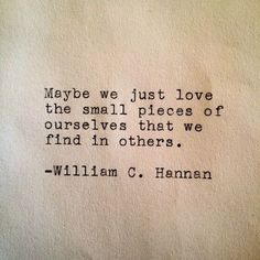 Maybe we just love the small pieces of ourselves that we find in others  William c hannan