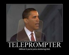 When caught with his hand in the cookie jar, teleprompter didn't do him much good. Still stuttered. Problem is - he's no idiot. He's got the destruction of our country planned down to the last detail. Scary Man Very Scary