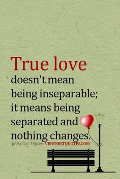 True Love Quotes- True love doesn& mean being inseparable; it means being s. True Love Quotes- True love doesn& mean being inseparable; it means being separated and nothing changes Famous Love Quotes, Love Picture Quotes, True Love Quotes, Great Quotes, Quotes To Live By, Favorite Quotes, Me Quotes, Inspirational Quotes, True Love Pictures
