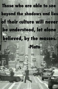 Those who are able to see beyond the shadows and lies of their culture will never be understood, let alone believed, by the masses.~~Plato