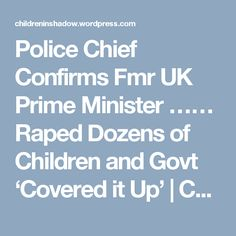 Police Chief Confirms Fmr UK Prime Minister …… Raped Dozens of Children and Govt 'Covered it Up' | CHILDREN IN SHADOW ::: CHILDREN IN WAR
