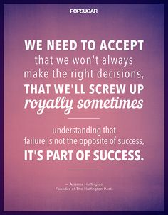 """""""We need to accept that we won't always make the right decisions, that we'll screw up royally sometimes — understanding that failure is not the opposite of success, it's part of success."""" — Arianna Huffington"""