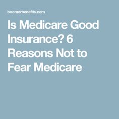Is Medicare Good Insurance? 6 Reasons Not to Fear Medicare