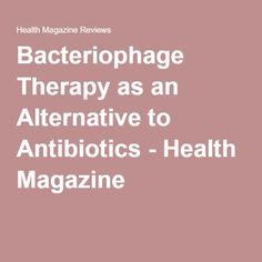 Bacteriophage Therapy as an Alternative to Antibiotics - Health Magazine