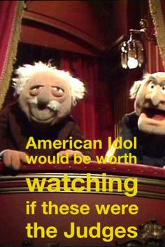 Statler and Waldorf would make the best judges.