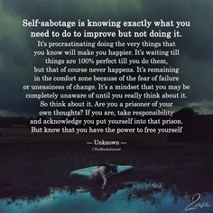 Self-Sabotage Is Knowing Exactly What You Need To Improve Quotes To Live By, Me Quotes, Motivational Quotes, Inspirational Quotes, Faith Quotes, Manga Quotes, Goal Quotes, Dream Quotes, Friend Quotes