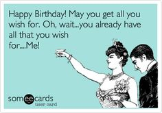 Happy Birthday! May you get all you wish for. Oh, wait...you already have all that you wish for....Me!