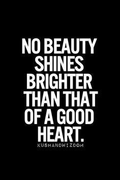 No beauty shines brighter than that of a good heart x