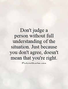 Don't judge a person without full understanding of the situation. Just because you don't agree, doesn't mean that you're right. Picture Quotes. Cherish Life Quotes, Appreciate Life Quotes, Love Book Quotes, Family Quotes, Quotes To Live By, Picture Quotes, Judging Others Quotes, Judge Quotes, Quotes Deep Feelings