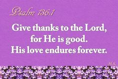 Give thanks to the Lord, for he is good. His love endures forever