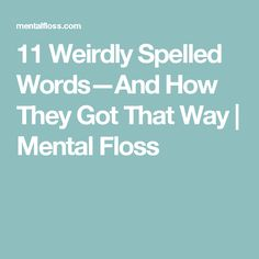 11 Weirdly Spelled Words—And How They Got That Way | Mental Floss