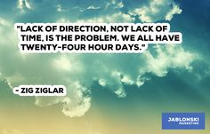 """""""LACK OF DIRECTION, NOT LACK OF TIME IS THE PROBLEM. WE ALL HAVE TWENTY-FOUR HOUR DAYS."""""""