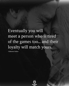 Eventually you will meet a person who is tired of the games too...