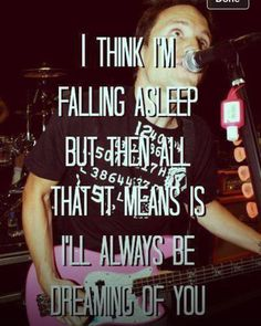 Look to the past and remember and smile. And maybe tonight I can breathe for awhile. I'm not in the scene. I think I'm fallin' asleep But then all that it means is I'll always be dreaming of you... Blink 182