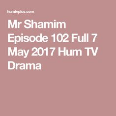 Mr Shamim Episode 102 Full 7 May 2017 Hum TV Drama