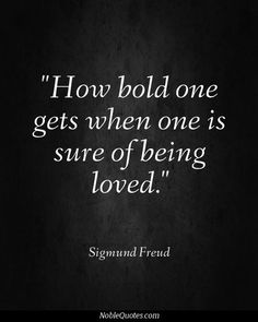 """""""How bold one gets when one is sure of being loved."""" - Sigmund Freud."""