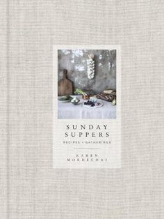 Sunday Suppers: Recipes + Gatherings by Karen Mordechai