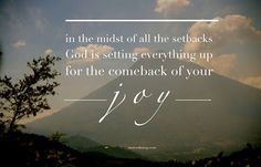 """""""In the midst of all the setbacks --  God is setting everything up for the the comeback for your joy."""""""