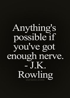 Anything's Possible If You've Got Enough Nerve. ~ J.K. Rowling