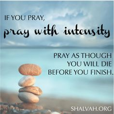 If you pray, pray with intensity. Pray as though you will die before you finish.  shalvah.org