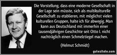 Die Vorstellung, dass eine moderne Gesellschaft in der Lage sein müsste, sich als multikulturelle Gesellschaft zu etablieren, mit möglichst vielen kulturellen Gruppen, halte ich für abwegig. Man kann aus Deutschland mit immerhin einer tausendjährigen Geschichte seit Otto I. nicht nachträglich einen Schmelztiegel machen. (Helmut Schmidt)