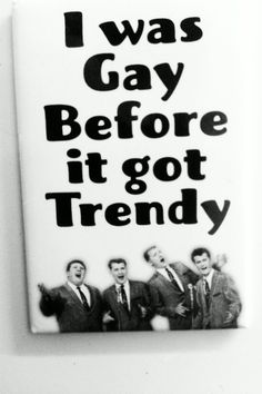 I was gay before it was trendy. Right, @Staci Schiller?