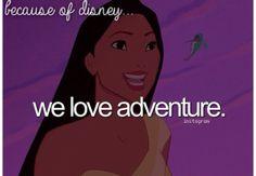 """Because of Disney """"We love adventure."""" FROM: http://media-cache-ak0.pinimg.com/originals/e5/35/b1/e535b1f4961a44de4e89b60424b80805.jpg"""
