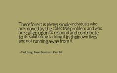 Therefore it is always single individuals who are moved by the collective problem and who are called upon to respond and contribute to its solution by tackling it in their own lives and not running away from it. ~Carl Jung, Basel Seminar, Para 86
