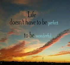 Life doesn't have to be prefect to be wonderful.  #Quote