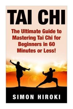 Tai Chi: The Ultimate Guide to Mastering Tai Chi for Beginners in 60 Minutes or Less!